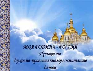 Проект по духовно-нравственному воспитанию детей «МОЯ РОДИНА — РОССИЯ»