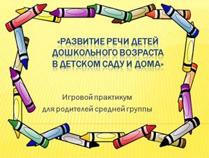 Конспект игрового практикума для родителей средней группы по теме: «Развитие речи детей дошкольного возраста в детском саду и дома»