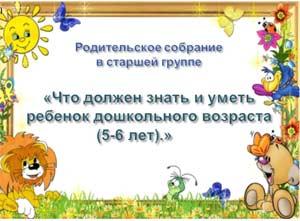 Родительское собрание в старшей группе «Что должен знать и уметь ребенок дошкольного возраста (5-6 лет).»