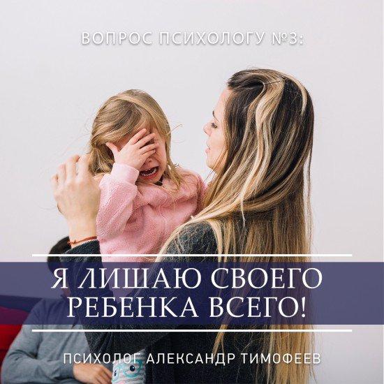 Вопрос психологу Я лишаю своего ребенка всего