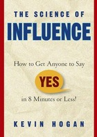 Hogan Kevin - The Science of Influence: How to Get Anyone to Say - Yes in 8 Minutes or Less!