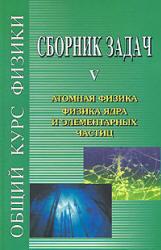 Сивухин Д.В. и др. Сборник задач по общему курсу физики. В 5 т. Том V. Атомная физика. Физика ядра и элементарных частиц