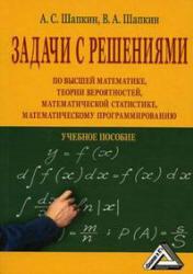 Шапкин А.С, Шапкин В.А. Задачи по высшей математике, теории вероятностей, математической статистике, математическому программированию с решениями