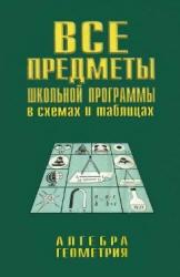 Брагин В.Г., Грабовский А.И. Все предметы школьной программы в схемах и таблицах. Алгебра. Геометрия
