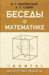 Болтянский В.Г., Савин А.П. Беседы о математике. Книга 1. Дискретные объекты
