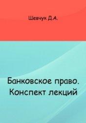 Шевчук Д.А. Банковское право. Конспект лекций