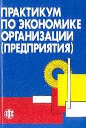 Тальминой П.В., Чернецовой Е.В. Практикум по экономике организации (предприятия). Под редакцией